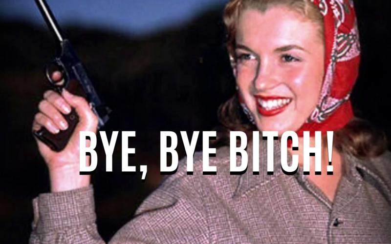 BYE, BYE BITCH!